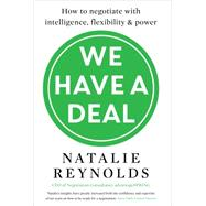 We Have a Deal How to negotiate with intelligence, flexibility and power by Reynolds, Natalie, 9781785780325