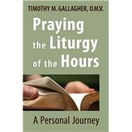 Praying the Liturgy of the Hours: A Personal Journey by Gallagher, Timothy M., 9780824520328