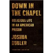 Down in the Chapel Religious Life in an American Prison by Dubler, Joshua, 9781250050328