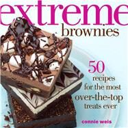 Extreme Brownies 50 Recipes for the Most Over-the-Top Treats Ever by Weis, Connie, 9781449450328