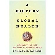 A History of Global Health: Interventions into the Lives of Other Peoples by Packard, Randall M., 9781421420332