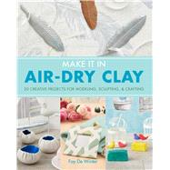 Make it in Air-Dry Clay 20 Creative Projects for Modeling, Sculpting & Crafting by De Winter, Fay, 9781454710332