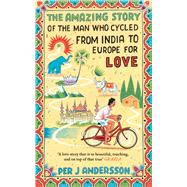 The Amazing Story of the Man Who Cycled from India to Europe for Love by Andersson, Per J; Holmwood, Anna, 9781786070333