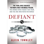 Defiant The POWs Who Endured Vietnam's Most Infamous Prison, the Women Who Fought for Them, and the One Who Never Returned by Townley, Alvin, 9781250060334