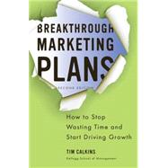 Breakthrough Marketing Plans How to Stop Wasting Time and Start Driving Growth by Calkins, Tim, 9780230340336
