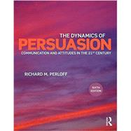 The Dynamics of Persuasion: Communication and Attitudes in the Twenty-First Century by Perloff; Richard M., 9781138100336