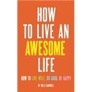 How to Live an Awesome Life How to Live Well, Do Good, Be Happy by Campbell, Polly, 9781632280336