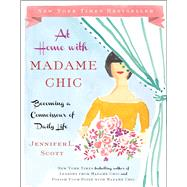 At Home with Madame Chic Becoming a Connoisseur of Daily Life by Scott, Jennifer L., 9781476770338