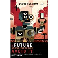 The Future and Why We Should Avoid It Killer Robots, the Apocalypse and Other Topics of Mild Concern by Feschuk, Scott, 9781771620338