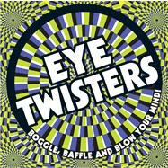 Eye Twisters Boggle, Baffle and Blow Your Mind! by Unknown, 9781783120338