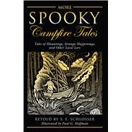 More Spooky Campfire Tales Tales of Hauntings, Strange Happenings, and Other Local Lore by Schlosser, S. E., 9780762790340