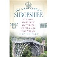 The A-z of Curious Shropshire by Shipley, John, 9780750970341