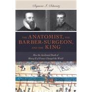 The Anatomist, the Barber-Surgeon, and the King by Schwartz, Seymour I., 9781633880344