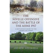 The Nivelle Offensive and the Battle of the Aisne 1917: A Battlefield Guide to the Chemin Des Dames by Uffindell, Andrew, 9781783030347
