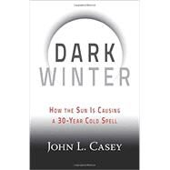Dark Winter: How the Sun Is Causing a 30-year Cold Spell by Casey, John L., 9781630060350