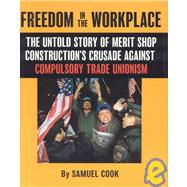 Freedom In The Workplace: The Untold Story Of Merit Shop Construction's Crusade  Againist Compulsory Trade Unionism by Cook Samuel, 9780895260352