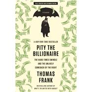 Pity the Billionaire The Hard-Times Swindle and the Unlikely Comeback of the Right by Frank, Thomas, 9781250020352