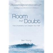 Room for Doubt How Uncertainty Can Deepen Your Faith by Young, Ben, 9781434710352