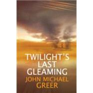 Twilight's Last Gleaming by Greer, John Michael, 9781782200352