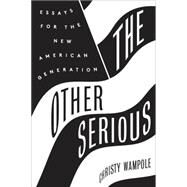 The Other Serious: Essays for the New American Generation by Wampole, Christy, 9780062320353