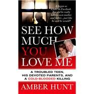 See How Much You Love Me A Troubled Teen, His Devoted Parents, and a Cold-Blooded Killing by Hunt, Amber, 9781250010353