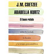 El buen relato: Conversaciones sobre la verdad, la ficción y la terapia psicoanalítica by Coetzee, J. M.; Kurtz, Arabella; Calvo, Javier, 9788439730354