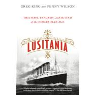 Lusitania Triumph, Tragedy, and the End of the Edwardian Age by King, Greg; Wilson, Penny, 9781250080356