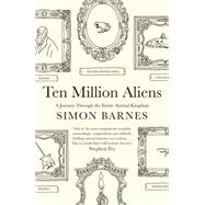 Ten Million Aliens A Journey Through the Entire Animal Kingdom by Barnes, Simon, 9781476730356