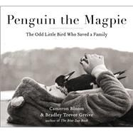 Penguin the Magpie The Odd Little Bird Who Saved a Family by Bloom, Cameron; Greive, Bradley Trevor, 9781501160356