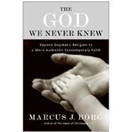 The God We Never Knew: Beyond Dogmatic Religion to a More Authentic Contemporary Faith by Borg, Marcus J., 9780060610357