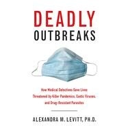 Deadly Outbreaks: How Medical Detectives Save Lives Threatened by Killer Pandemics, Exotic Viruses, and Drug-resistant Parasites by Levitt, Alexandra M., Ph.D.; Hopkins, Donald R., M.D., 9781626360358