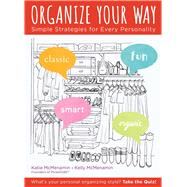 Organize Your Way Simple Strategies for Every Personality by McMenamin, Katie; McMenamin, Kelly, 9781454920359
