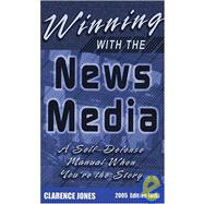 Winning with the News Media : A Self-Defense Manual When You're the Story by Jones, Clarence, 9780961960360