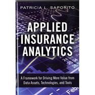 Applied Insurance Analytics A Framework for Driving More Value from Data Assets, Technologies, and Tools by Saporito, Patricia L, 9780133760361