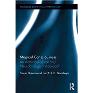 Magical Consciousness: An Anthropological and Neurobiological Approach by Greenwood; Susan E.J., 9781138850361