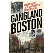 Gangland Boston by Sweeney, Emily, 9781493030361