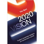 2020 Vision: Today's Business Leaders on Tomorrow's World by Burt, Tim, 9781783960361