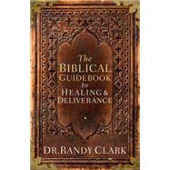 The Biblical Guidebook to Healing and Deliverance: A Practical Guide for Healing and Deliverance by Clark, Randy, 9781629980362