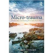 Micro-trauma: A Psychoanalytic understanding of cumulative psychic injury by Crastnopol; Margaret, 9780415800365