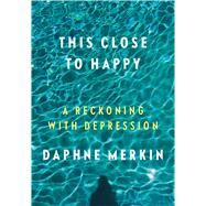 This Close to Happy A Reckoning with Depression by Merkin, Daphne, 9780374140366