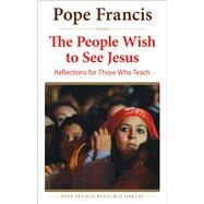 People Wish to See Jesus Reflections for: Reflections for Those Who Teach by Pope Francis, 9780824520366