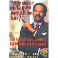 Why Should White Guys Have All the Fun? : How Reginald Lewis Created a Billion-Dollar Business Empire by Lewis, Reginald F.; Walker, Blair S., 9781574780369