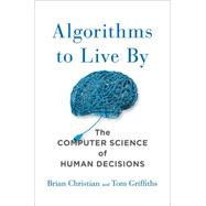 Algorithms to Live By The Computer Science of Human Decisions by Christian, Brian; Griffiths, Tom, 9781627790369