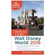 The Unofficial Guide to Walt Disney World 2016 by Sehlinger, Bob; Testa, Len, 9781628090369