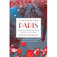 A Passion for Paris Romanticism and Romance in the City of Light by Downie, David, 9781250080370