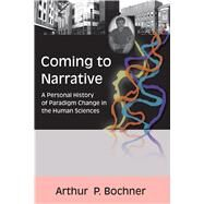 Coming to Narrative: A Personal History of Paradigm Change in the Human Sciences by Bochner,Arthur P, 9781598740370