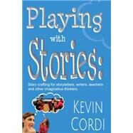 Playing With Stories: Storycrafting for Storytellers, Writers, Teachers, and Other Imaginative Thinkers by Cordi, Kevin D., Ph.D., 9781624910371