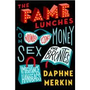 The Fame Lunches On Wounded Icons, Money, Sex, the Brontës, and the Importance of Handbags by Merkin, Daphne, 9780374140373