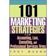 101 Marketing Strategies for Accounting, Law, Consulting, and Professional Services Firms by Waugh, Troy, 9781119090373