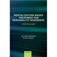 Mentalization Based Treatment for Personality Disorders A Practical Guide by Bateman, Anthony; Fonagy, Peter, 9780199680375